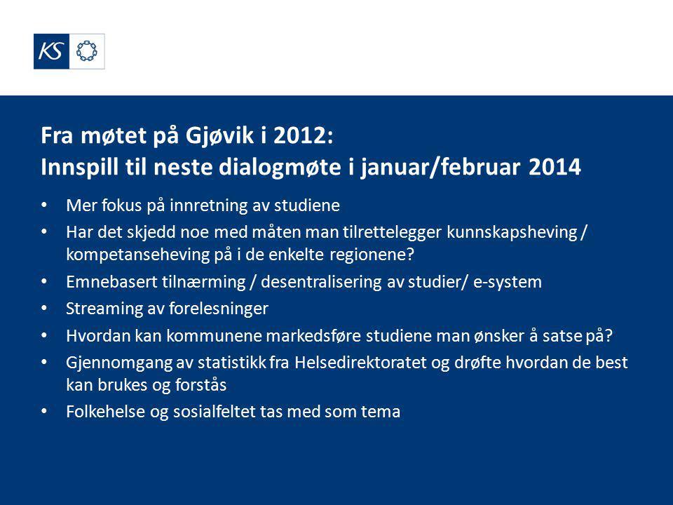 Fra møtet på Gjøvik i 2012: Innspill til neste dialogmøte i januar/februar 2014 Mer fokus på innretning av studiene Har det skjedd noe med måten man tilrettelegger kunnskapsheving / kompetanseheving på i de enkelte regionene.