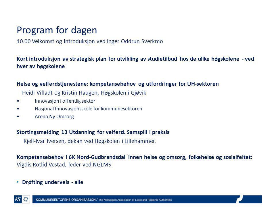 Program for dagen 10.00 Velkomst og introduksjon ved Inger Oddrun Sverkmo Kort introduksjon av strategisk plan for utvikling av studietilbud hos de ulike høgskolene - ved hver av høgskolene Helse og velferdstjenestene: kompetansebehov og utfordringer for UH-sektoren Heidi Vifladt og Kristin Haugen, Høgskolen i Gjøvik Innovasjon i offentlig sektor Nasjonal Innovasjonsskole for kommunesektoren Arena Ny Omsorg Stortingsmelding 13 Utdanning for velferd.