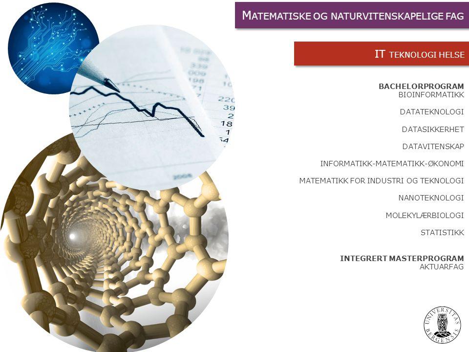BACHELORPROGRAM BIOINFORMATIKK DATATEKNOLOGI DATASIKKERHET DATAVITENSKAP INFORMATIKK-MATEMATIKK-ØKONOMI MATEMATIKK FOR INDUSTRI OG TEKNOLOGI NANOTEKNOLOGI MOLEKYLÆRBIOLOGI STATISTIKK INTEGRERT MASTERPROGRAM AKTUARFAG IT TEKNOLOGI HELSE M ATEMATISKE OG NATURVITENSKAPELIGE FAG