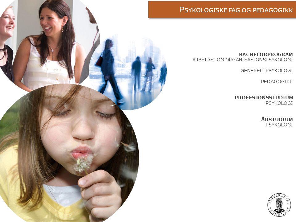 BACHELORPROGRAM ARBEIDS- OG ORGANISASJONSPSYKOLOGI GENERELL PSYKOLOGI PEDAGOGIKK PROFESJONSSTUDIUM PSYKOLOGI ÅRSTUDIUM PSYKOLOGI P SYKOLOGISKE FAG OG PEDAGOGIKK
