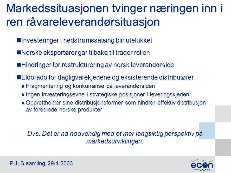 www.econ.no PULS-samling, 29/4-2003 Markedssituasjonen tvinger næringen inn i ren råvareleverandørsituasjon Investeringer i nedstrømssatsing blir utel