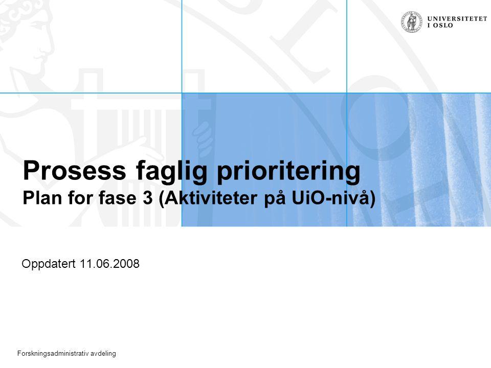 Forskningsadministrativ avdeling Prosess faglig prioritering Plan for fase 3 (Aktiviteter på UiO-nivå) Oppdatert 11.06.2008