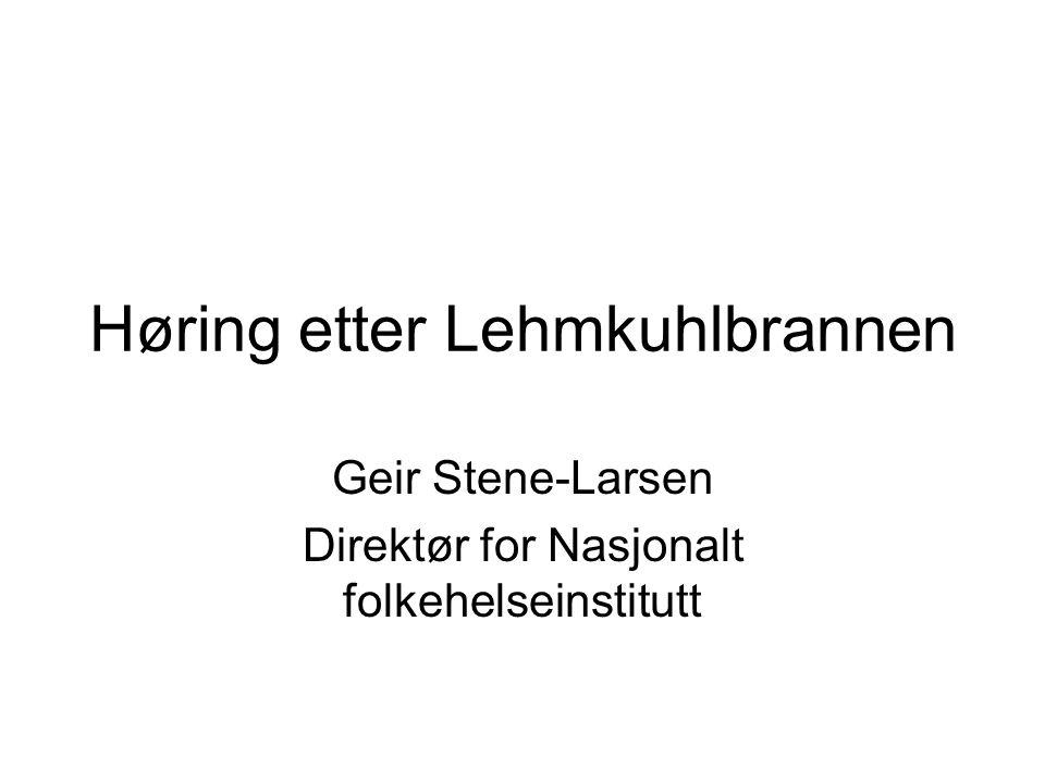 Høring etter Lehmkuhlbrannen Geir Stene-Larsen Direktør for Nasjonalt folkehelseinstitutt