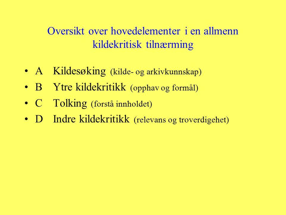Oversikt over hovedelementer i en allmenn kildekritisk tilnærming AKildesøking (kilde- og arkivkunnskap) BYtre kildekritikk (opphav og formål) CTolking (forstå innholdet) DIndre kildekritikk (relevans og troverdigehet)