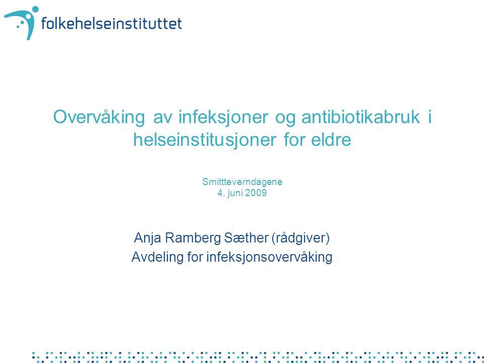Overvåking av infeksjoner og antibiotikabruk i helseinstitusjoner for eldre Smittteverndagene 4. juni 2009 Anja Ramberg Sæther (rådgiver) Avdeling for