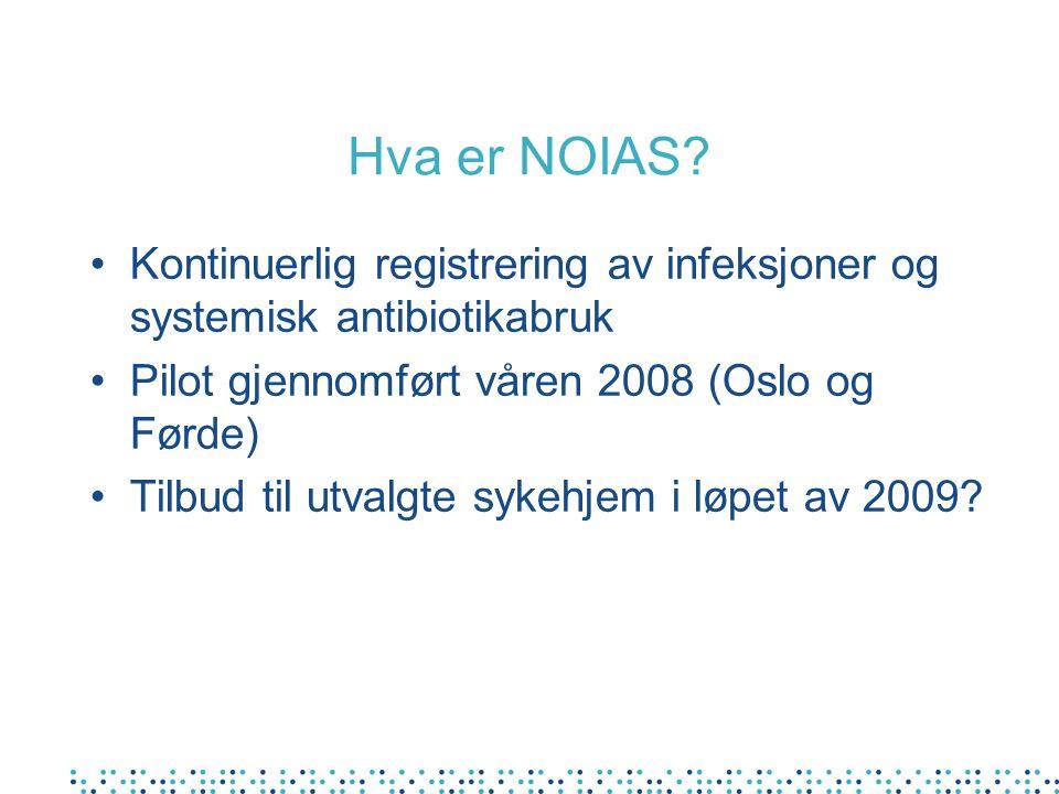 Hva er NOIAS? Kontinuerlig registrering av infeksjoner og systemisk antibiotikabruk Pilot gjennomført våren 2008 (Oslo og Førde) Tilbud til utvalgte s