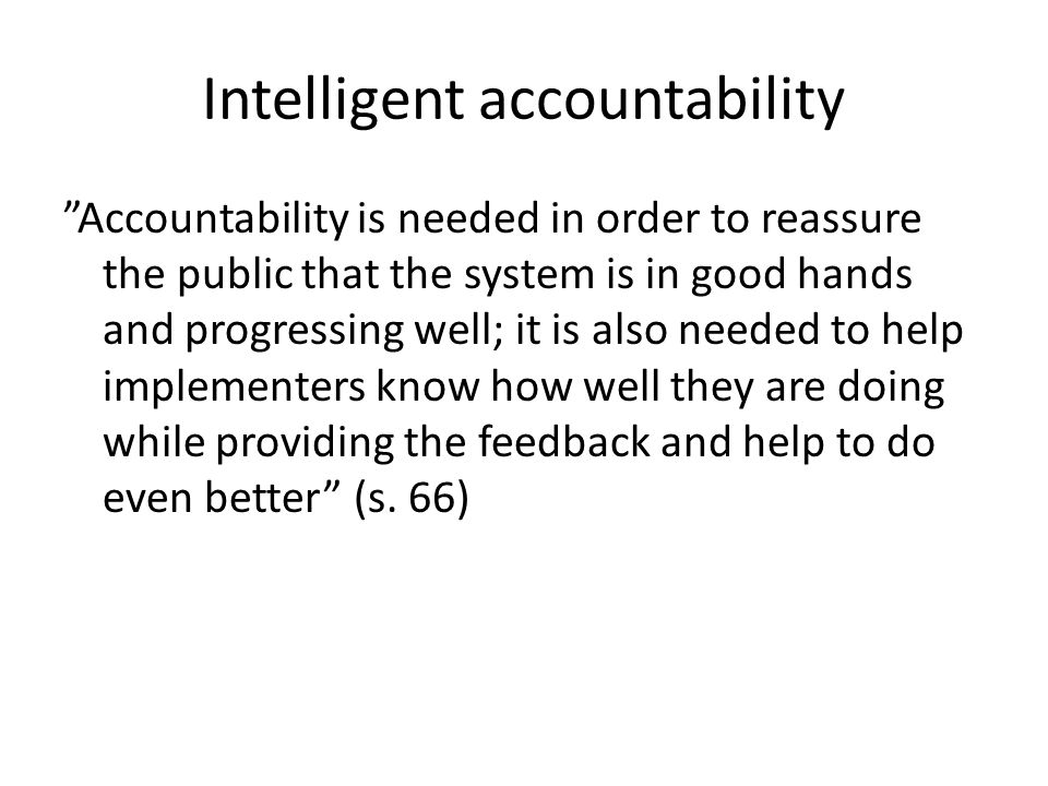 """Intelligent accountability """"Accountability is needed in order to reassure the public that the system is in good hands and progressing well; it is also"""