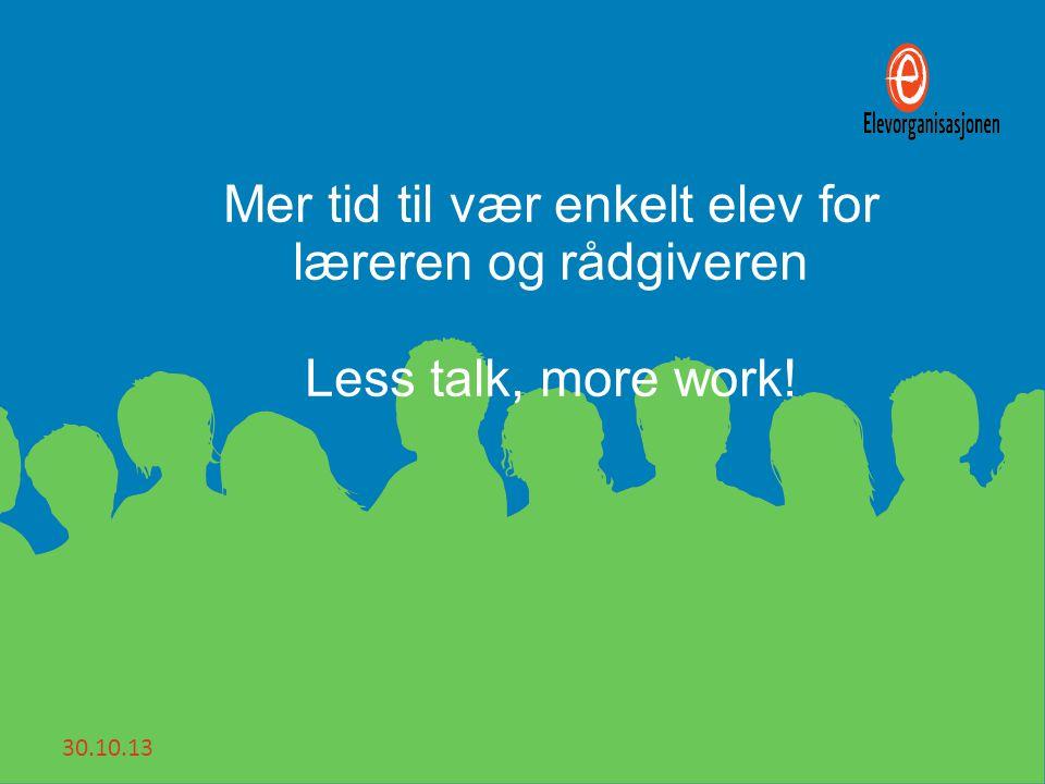 30.10.13 Mer tid til vær enkelt elev for læreren og rådgiveren Less talk, more work!