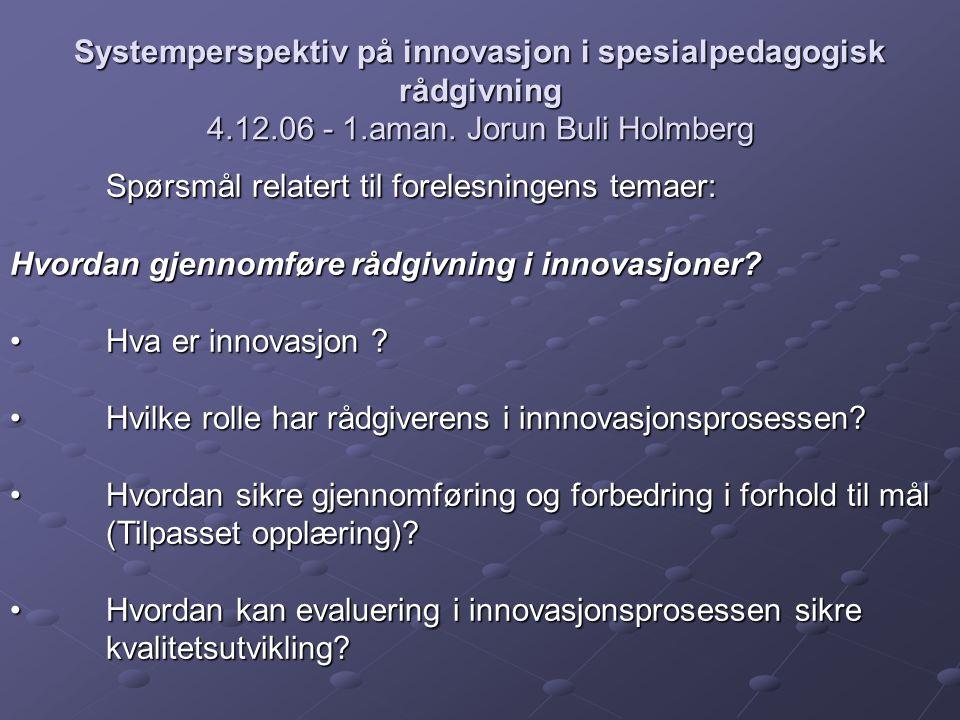 Systemperspektiv på innovasjon i spesialpedagogisk rådgivning 4.12.06 - 1.aman. Jorun Buli Holmberg Spørsmål relatert til forelesningens temaer: Hvord