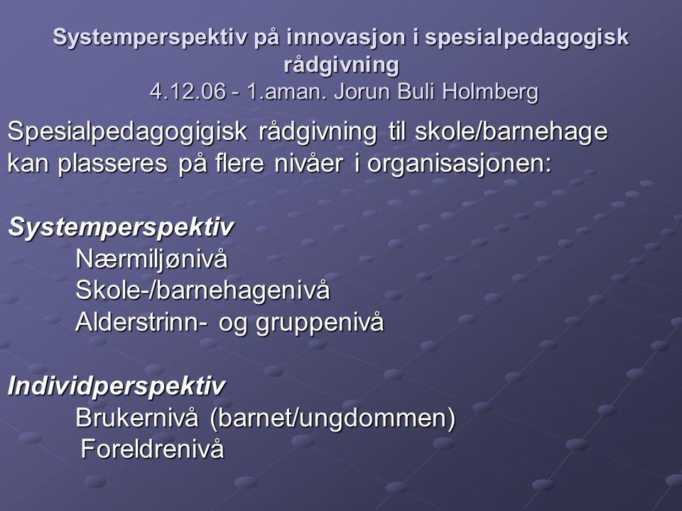 Systemperspektiv på innovasjon i spesialpedagogisk rådgivning 4.12.06 - 1.aman. Jorun Buli Holmberg Spesialpedagogigisk rådgivning til skole/barnehage