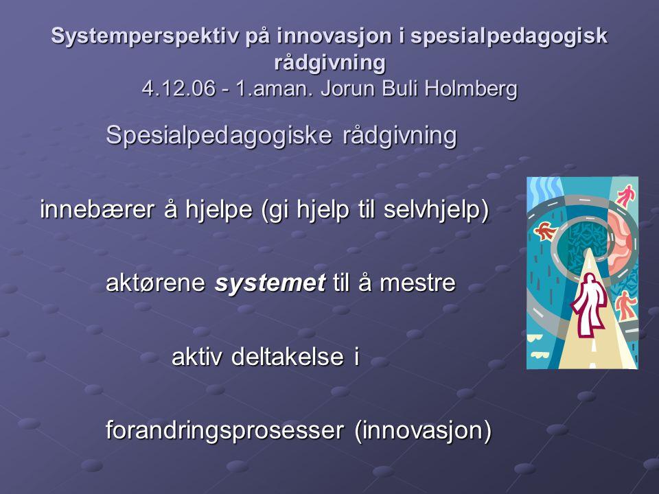 Systemperspektiv på innovasjon i spesialpedagogisk rådgivning 4.12.06 - 1.aman. Jorun Buli Holmberg Spesialpedagogiske rådgivning innebærer å hjelpe (