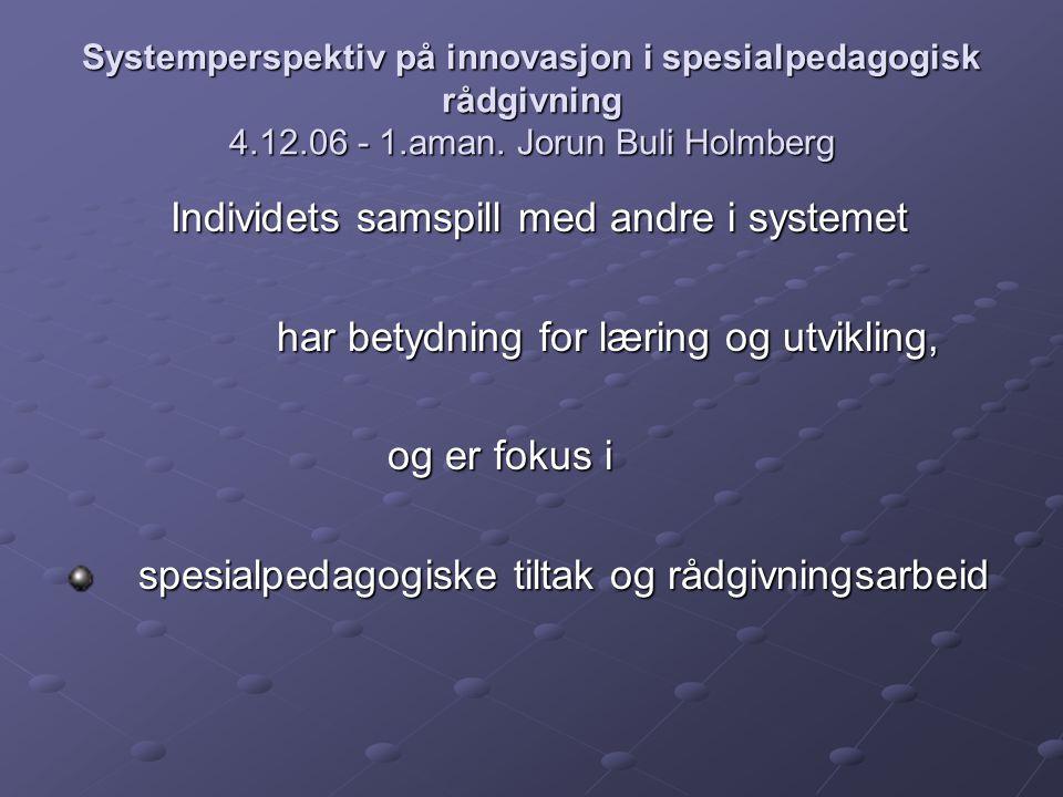 Systemperspektiv på innovasjon i spesialpedagogisk rådgivning 4.12.06 - 1.aman. Jorun Buli Holmberg Individets samspill med andre i systemet har betyd