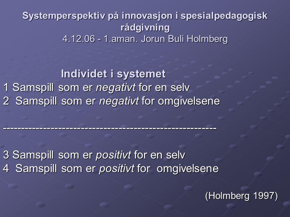 Systemperspektiv på innovasjon i spesialpedagogisk rådgivning 4.12.06 - 1.aman. Jorun Buli Holmberg Individet i systemet 1 Samspill som er negativt fo