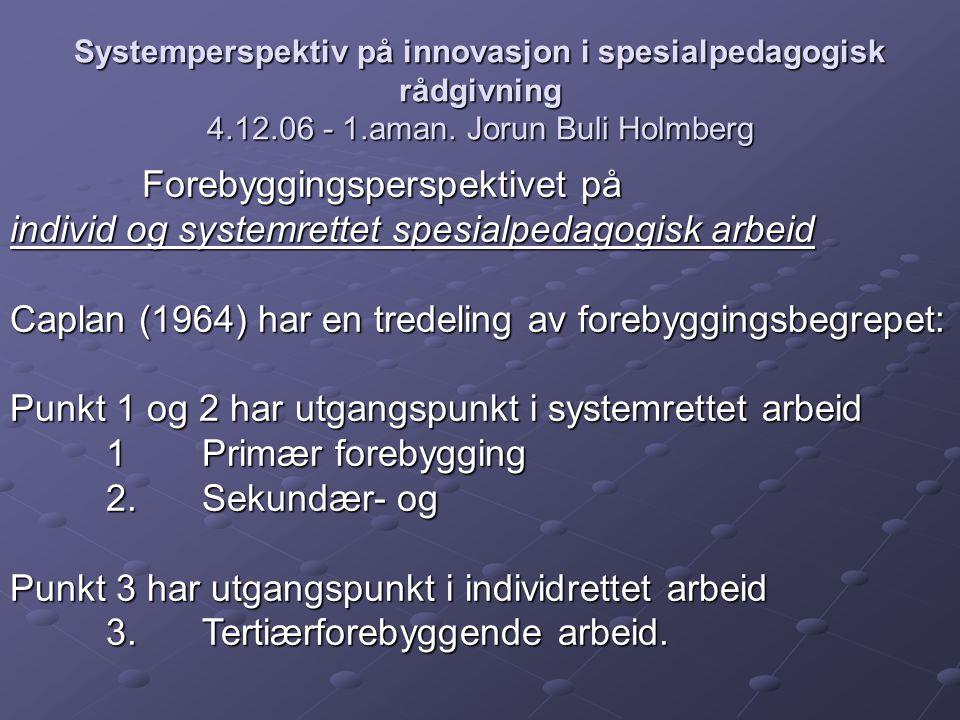 Systemperspektiv på innovasjon i spesialpedagogisk rådgivning 4.12.06 - 1.aman. Jorun Buli Holmberg Forebyggingsperspektivet på Forebyggingsperspektiv