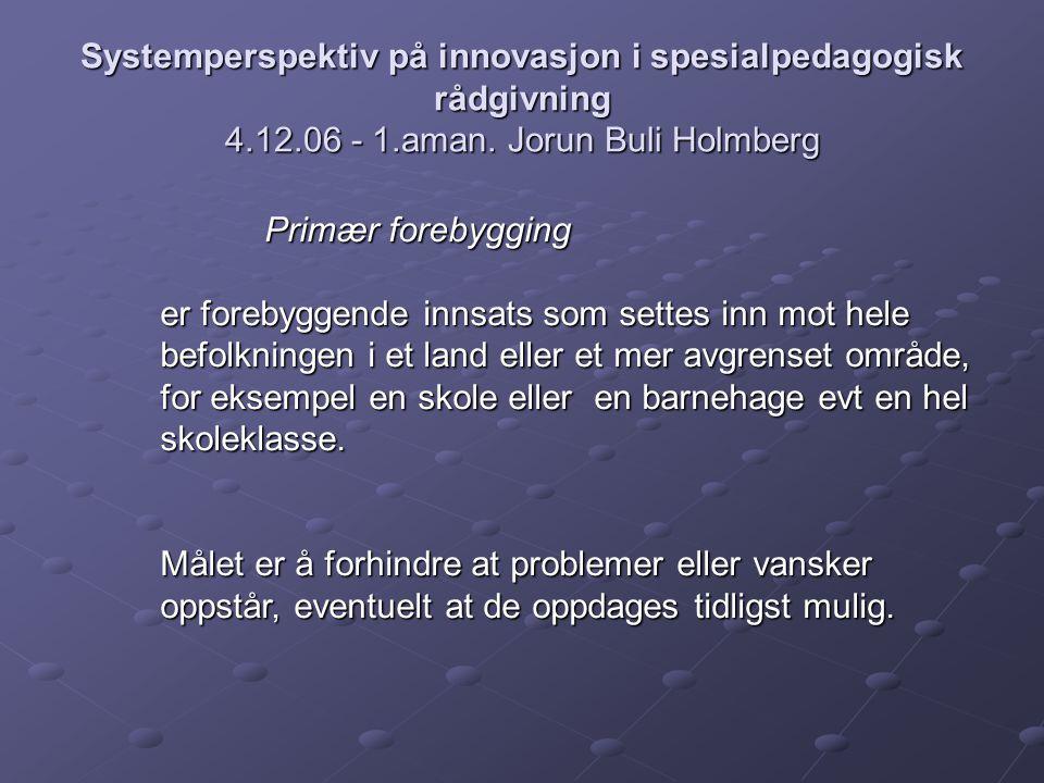 Systemperspektiv på innovasjon i spesialpedagogisk rådgivning 4.12.06 - 1.aman. Jorun Buli Holmberg Primær forebygging er forebyggende innsats som set