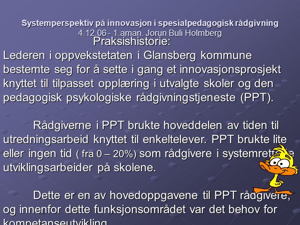 Systemperspektiv på innovasjon i spesialpedagogisk rådgivning 4.12.06 - 1.aman. Jorun Buli Holmberg Praksishistorie: Lederen i oppvekstetaten i Glansb