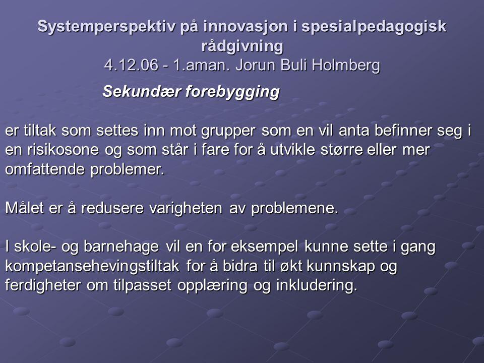 Systemperspektiv på innovasjon i spesialpedagogisk rådgivning 4.12.06 - 1.aman. Jorun Buli Holmberg Sekundær forebygging er tiltak som settes inn mot