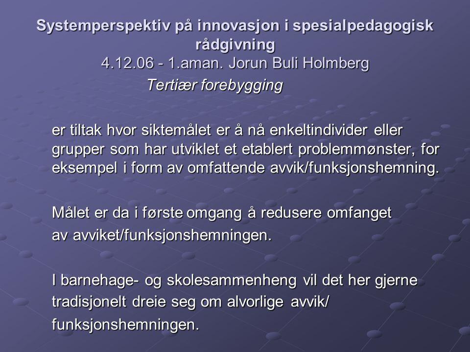 Systemperspektiv på innovasjon i spesialpedagogisk rådgivning 4.12.06 - 1.aman. Jorun Buli Holmberg Tertiær forebygging er tiltak hvor siktemålet er å