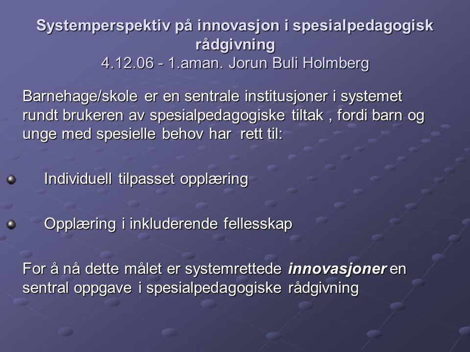 Systemperspektiv på innovasjon i spesialpedagogisk rådgivning 4.12.06 - 1.aman. Jorun Buli Holmberg Barnehage/skole er en sentrale institusjoner i sys