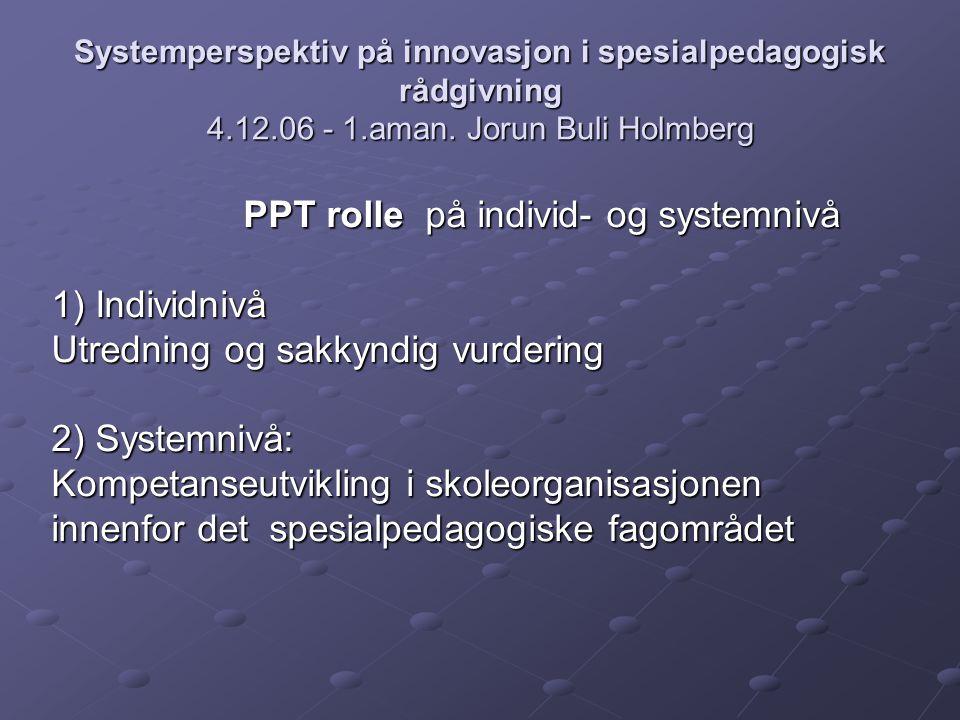 Systemperspektiv på innovasjon i spesialpedagogisk rådgivning 4.12.06 - 1.aman. Jorun Buli Holmberg PPT rolle på individ- og systemnivå 1) Individnivå