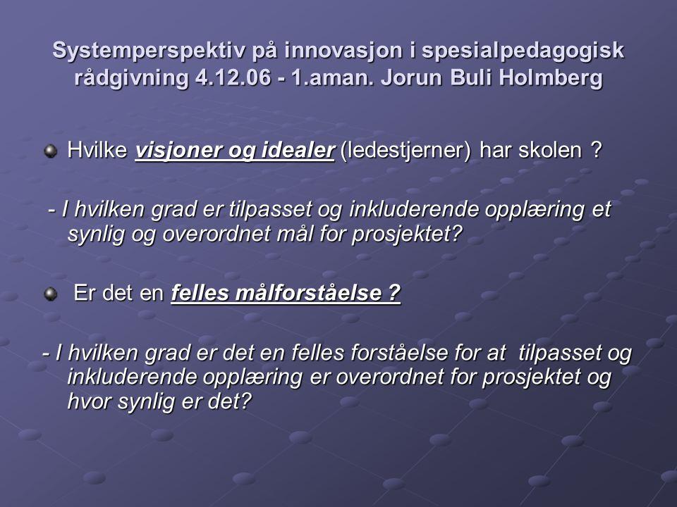 Systemperspektiv på innovasjon i spesialpedagogisk rådgivning 4.12.06 - 1.aman. Jorun Buli Holmberg Hvilke visjoner og idealer (ledestjerner) har skol