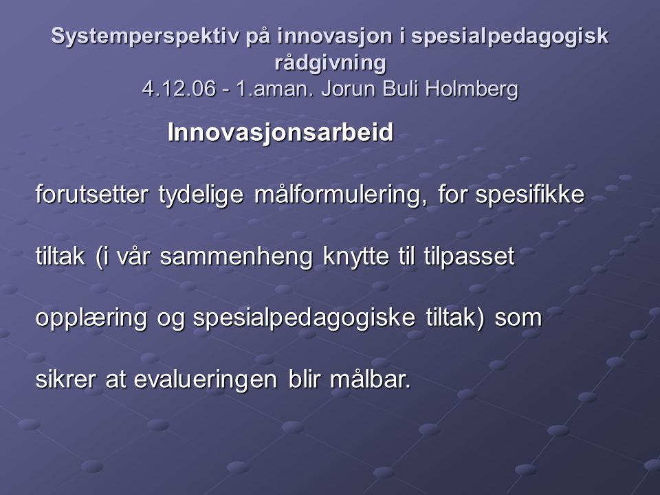 Systemperspektiv på innovasjon i spesialpedagogisk rådgivning 4.12.06 - 1.aman. Jorun Buli Holmberg Innovasjonsarbeid forutsetter tydelige målformuler