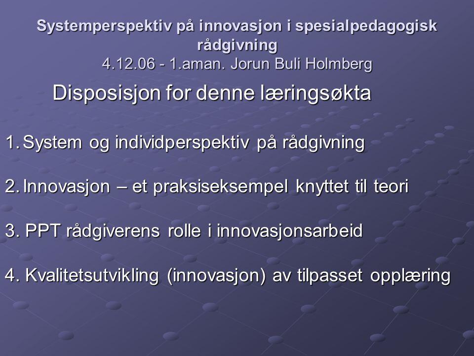 Systemperspektiv på innovasjon i spesialpedagogisk rådgivning 4.12.06 - 1.aman. Jorun Buli Holmberg Disposisjon for denne læringsøkta 1.System og indi
