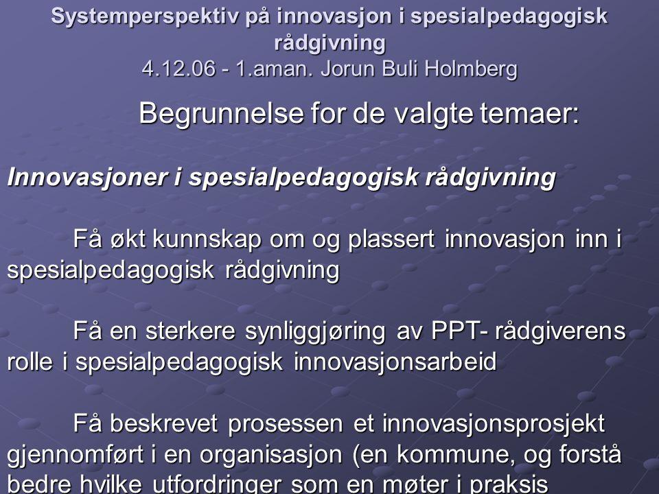 Systemperspektiv på innovasjon i spesialpedagogisk rådgivning 4.12.06 - 1.aman. Jorun Buli Holmberg Begrunnelse for de valgte temaer: Innovasjoner i s