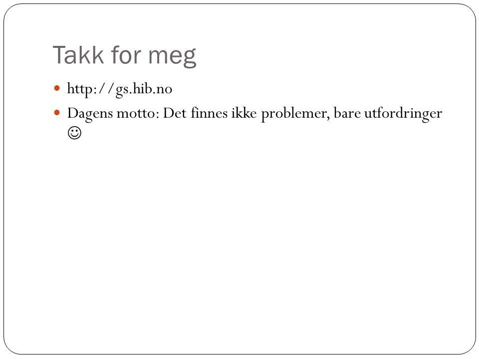 Takk for meg http://gs.hib.no Dagens motto: Det finnes ikke problemer, bare utfordringer