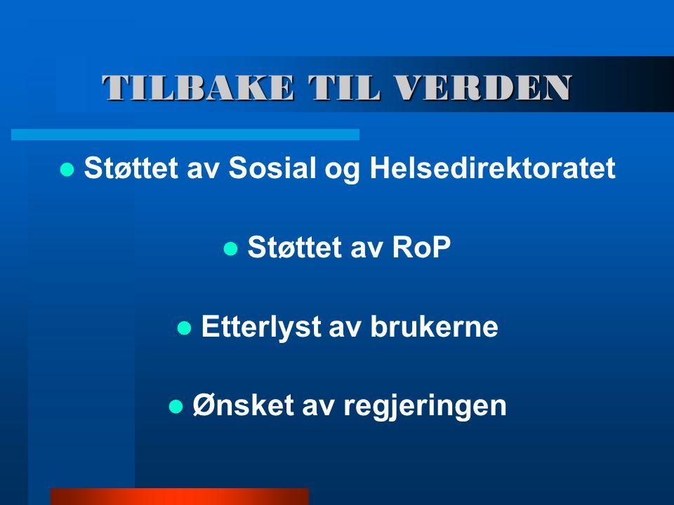 TILBAKE TIL VERDEN Støttet av Sosial og Helsedirektoratet Støttet av RoP Etterlyst av brukerne Ønsket av regjeringen