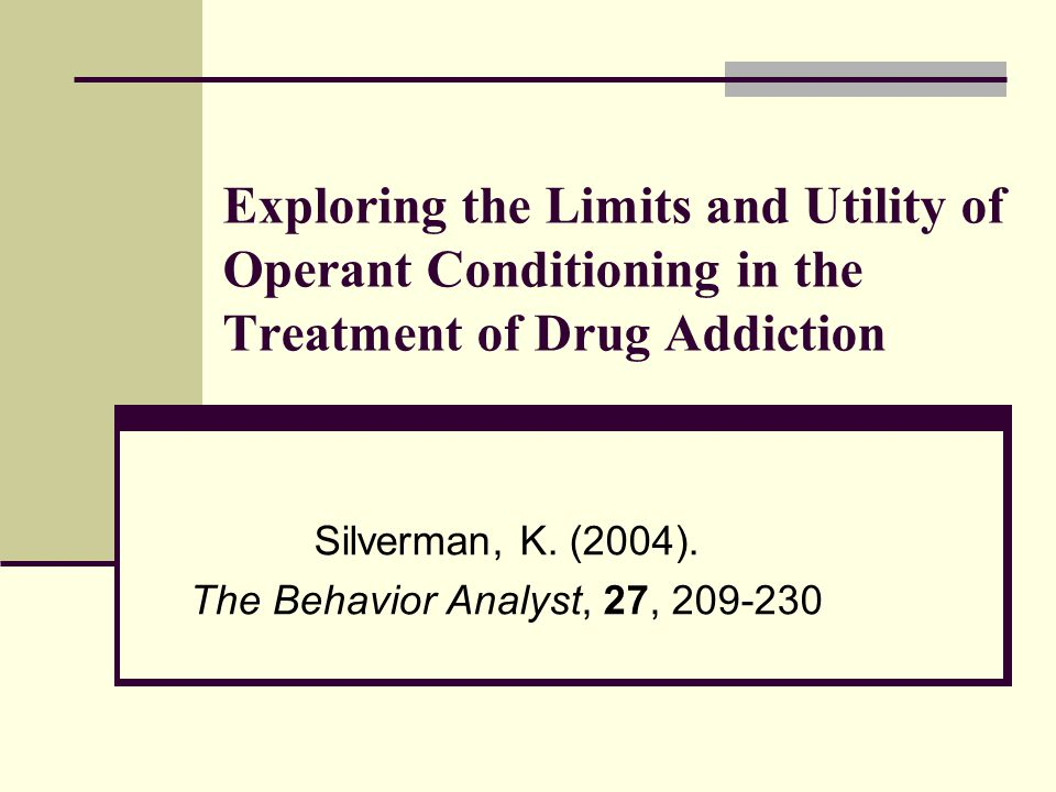 Exploring the Limits and Utility of Operant Conditioning in the Treatment of Drug Addiction Silverman, K.