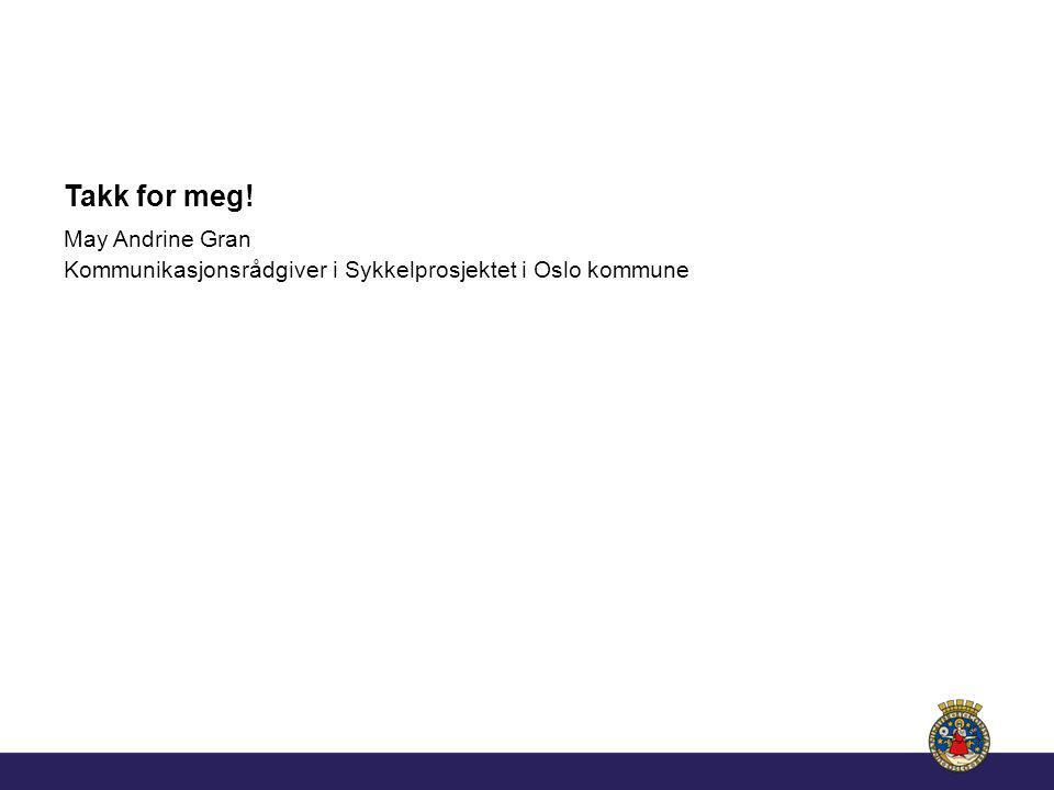 Takk for meg! May Andrine Gran Kommunikasjonsrådgiver i Sykkelprosjektet i Oslo kommune