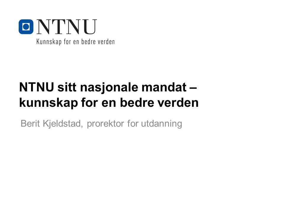 Kunnskap for en bedre verden NTNU sitt nasjonale mandat – kunnskap for en bedre verden Berit Kjeldstad, prorektor for utdanning