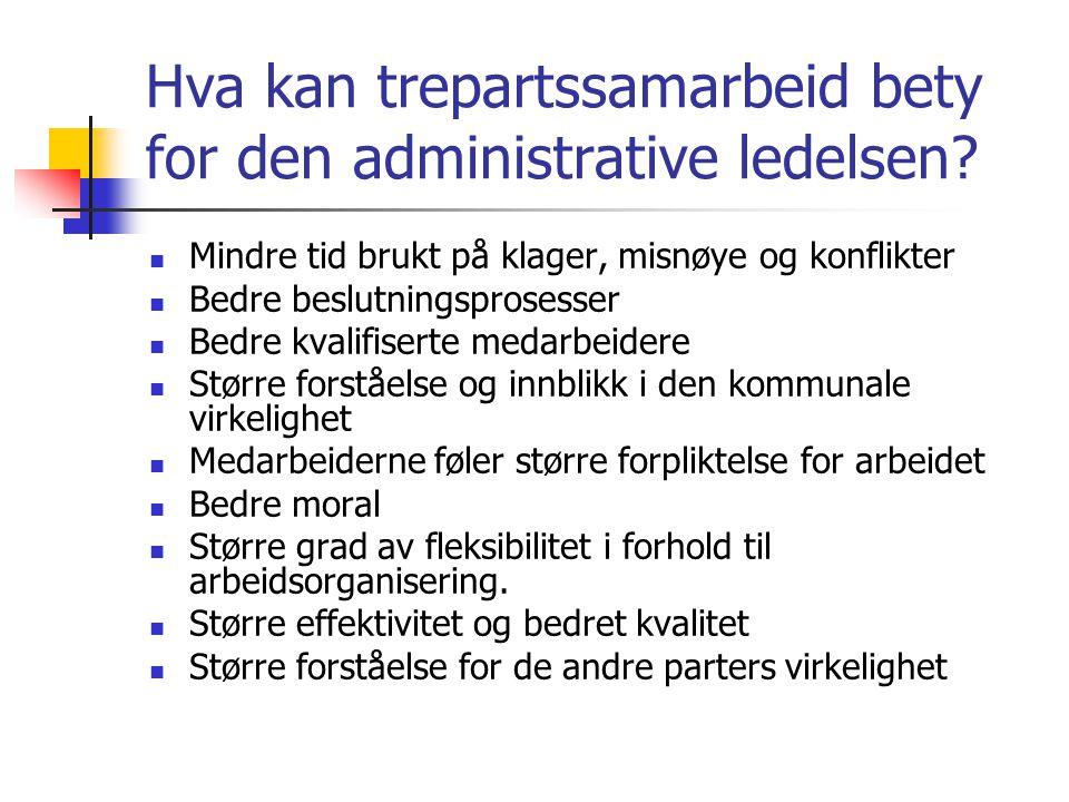 Hva kan trepartssamarbeid bety for den administrative ledelsen? Mindre tid brukt på klager, misnøye og konflikter Bedre beslutningsprosesser Bedre kva