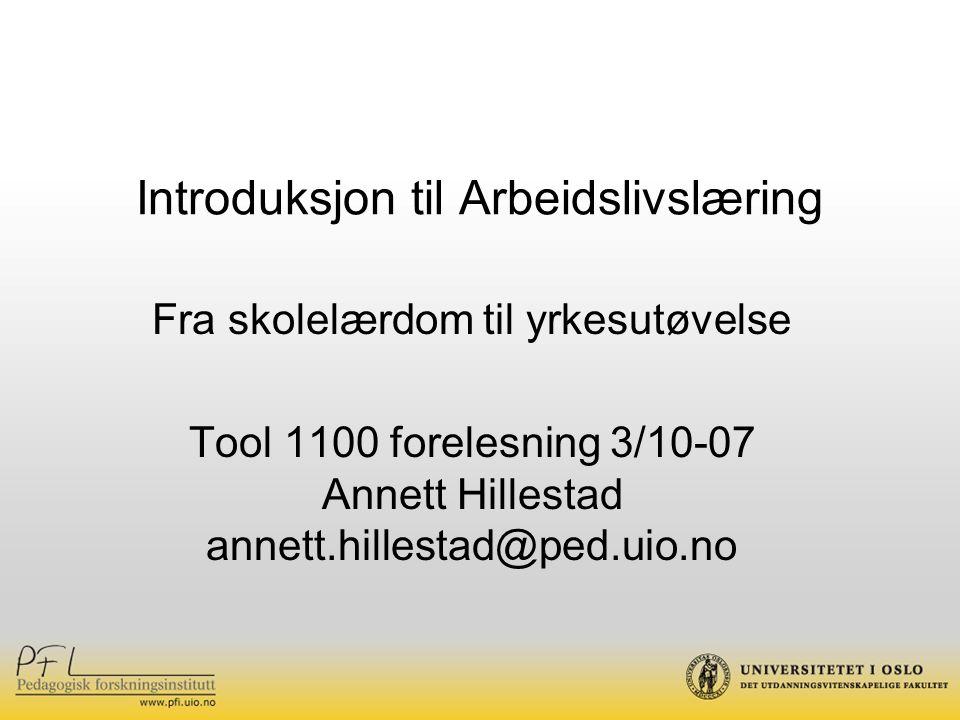 Introduksjon til Arbeidslivslæring Fra skolelærdom til yrkesutøvelse Tool 1100 forelesning 3/10-07 Annett Hillestad annett.hillestad@ped.uio.no
