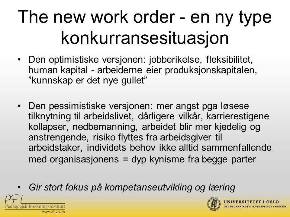 The new work order - en ny type konkurransesituasjon Den optimistiske versjonen: jobberikelse, fleksibilitet, human kapital - arbeiderne eier produksjonskapitalen, kunnskap er det nye gullet Den pessimistiske versjonen: mer angst pga løsese tilknytning til arbeidslivet, dårligere vilkår, karrierestigene kollapser, nedbemanning, arbeidet blir mer kjedelig og anstrengende, risiko flyttes fra arbeidsgiver til arbeidstaker, individets behov ikke alltid sammenfallende med organisasjonens = dyp kynisme fra begge parter Gir stort fokus på kompetanseutvikling og læring
