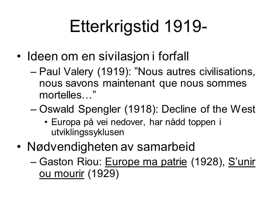 Etterkrigstid 1919- Ideen om en sivilasjon i forfall –Paul Valery (1919): Nous autres civilisations, nous savons maintenant que nous sommes mortelles… –Oswald Spengler (1918): Decline of the West Europa på vei nedover, har nådd toppen i utviklingssyklusen Nødvendigheten av samarbeid –Gaston Riou: Europe ma patrie (1928), S'unir ou mourir (1929)