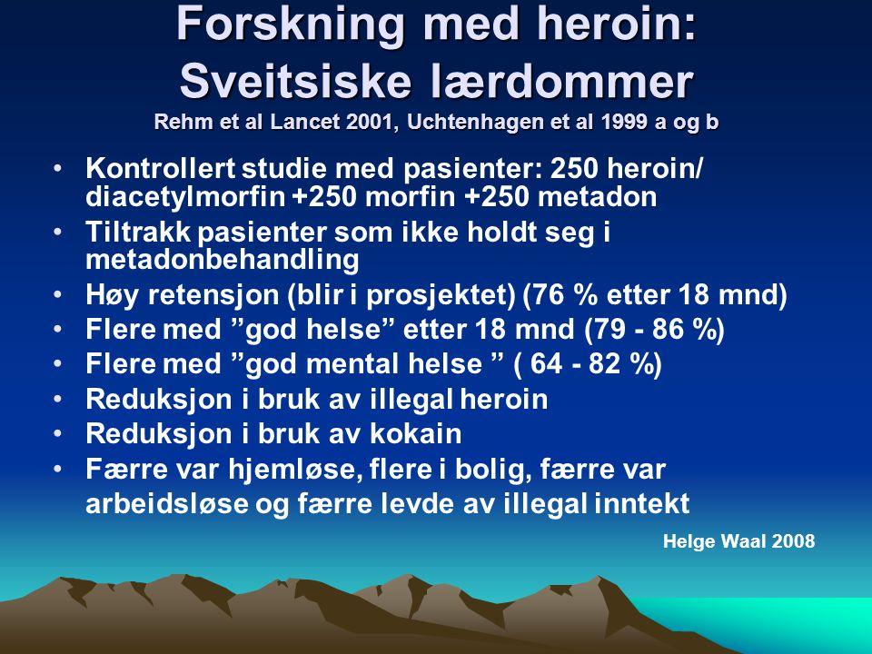 Forskning med heroin: Sveitsiske lærdommer Rehm et al Lancet 2001, Uchtenhagen et al 1999 a og b Kontrollert studie med pasienter: 250 heroin/ diacetylmorfin +250 morfin +250 metadon Tiltrakk pasienter som ikke holdt seg i metadonbehandling Høy retensjon (blir i prosjektet) (76 % etter 18 mnd) Flere med god helse etter 18 mnd (79 - 86 %) Flere med god mental helse ( 64 - 82 %) Reduksjon i bruk av illegal heroin Reduksjon i bruk av kokain Færre var hjemløse, flere i bolig, færre var arbeidsløse og færre levde av illegal inntekt Helge Waal 2008