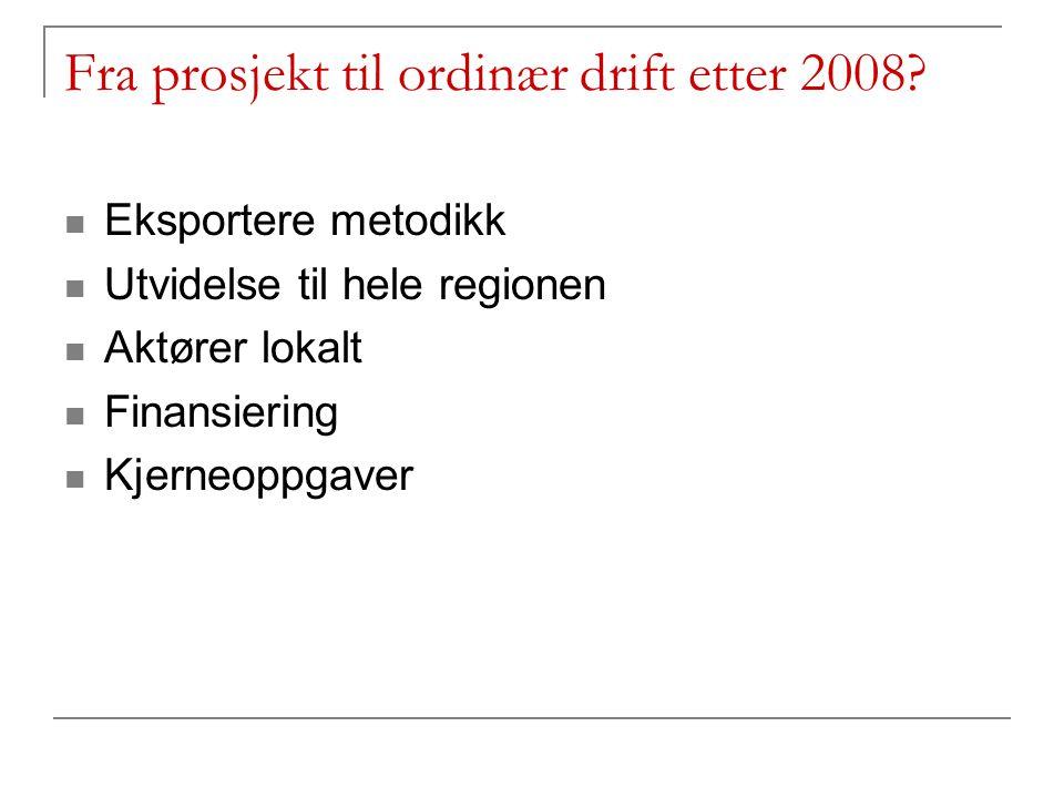 Fra prosjekt til ordinær drift etter 2008? Eksportere metodikk Utvidelse til hele regionen Aktører lokalt Finansiering Kjerneoppgaver