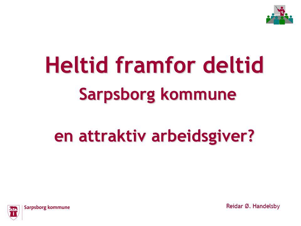 Heltid framfor deltid Sarpsborg kommune en attraktiv arbeidsgiver Reidar Ø. Handelsby