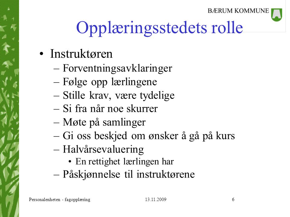 Personalenheten - fagopplæring 13.11.20096 Opplæringsstedets rolle Instruktøren –Forventningsavklaringer –Følge opp lærlingene –Stille krav, være tyde