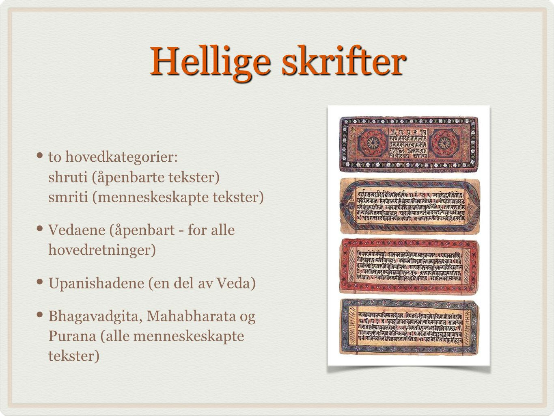 Hellige skrifter to hovedkategorier: shruti (åpenbarte tekster) smriti (menneskeskapte tekster) Vedaene (åpenbart - for alle hovedretninger) Upanishadene (en del av Veda) Bhagavadgita, Mahabharata og Purana (alle menneskeskapte tekster)