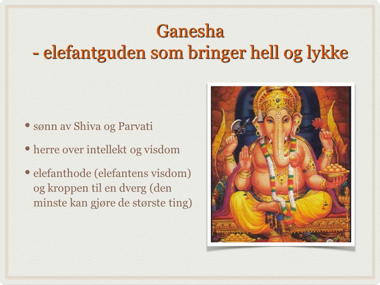 Ganesha - elefantguden som bringer hell og lykke sønn av Shiva og Parvati herre over intellekt og visdom elefanthode (elefantens visdom) og kroppen til en dverg (den minste kan gjøre de største ting)