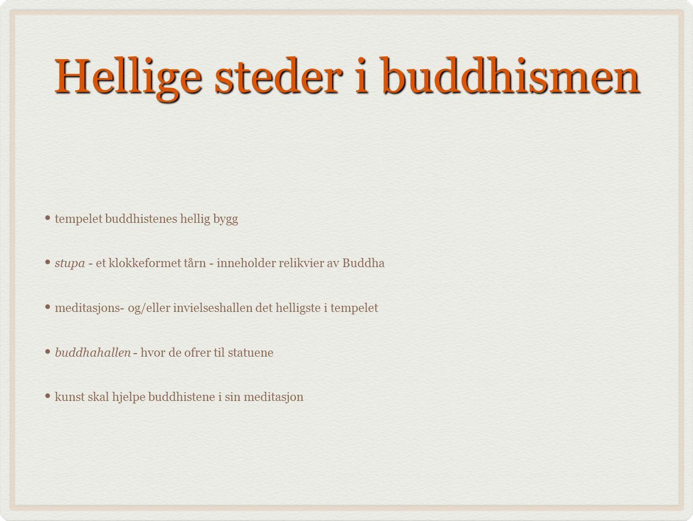 Hellige steder i buddhismen tempelet buddhistenes hellig bygg stupa - et klokkeformet tårn - inneholder relikvier av Buddha meditasjons- og/eller invielseshallen det helligste i tempelet buddhahallen - hvor de ofrer til statuene kunst skal hjelpe buddhistene i sin meditasjon