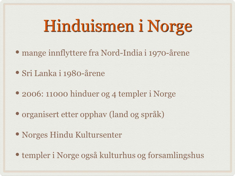 Hinduismen i Norge mange innflyttere fra Nord-India i 1970-årene Sri Lanka i 1980-årene 2006: 11000 hinduer og 4 templer i Norge organisert etter opphav (land og språk) Norges Hindu Kultursenter templer i Norge også kulturhus og forsamlingshus