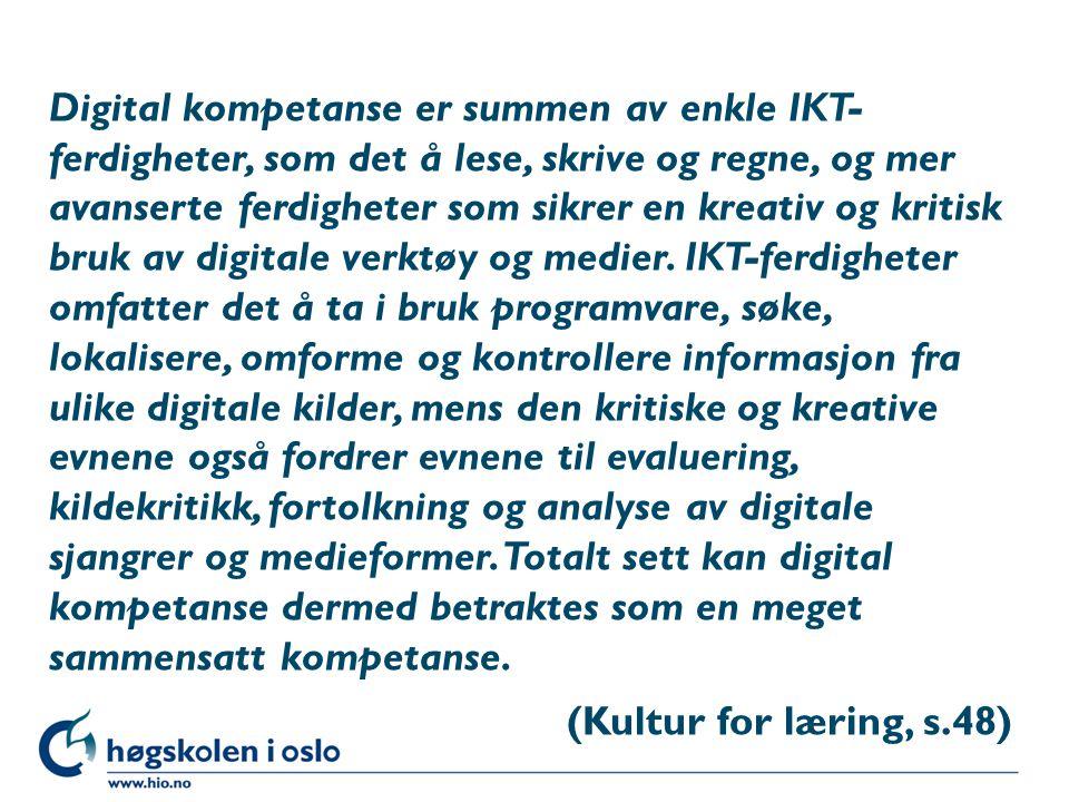 Digital kompetanse er summen av enkle IKT- ferdigheter, som det å lese, skrive og regne, og mer avanserte ferdigheter som sikrer en kreativ og kritisk bruk av digitale verktøy og medier.