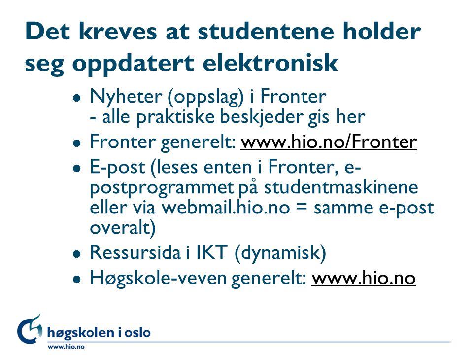 Det kreves at studentene holder seg oppdatert elektronisk l Nyheter (oppslag) i Fronter - alle praktiske beskjeder gis her l Fronter generelt: www.hio.no/Fronterwww.hio.no/Fronter l E-post (leses enten i Fronter, e- postprogrammet på studentmaskinene eller via webmail.hio.no = samme e-post overalt) l Ressursida i IKT (dynamisk) l Høgskole-veven generelt: www.hio.nowww.hio.no