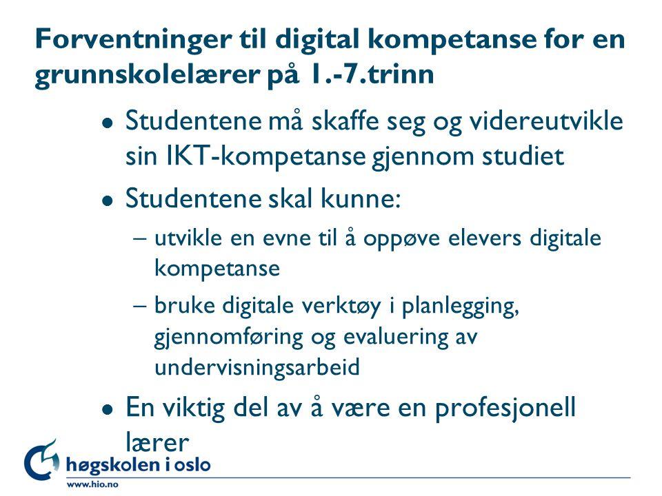 Forventninger til digital kompetanse for en grunnskolelærer på 1.-7.trinn l Studentene må skaffe seg og videreutvikle sin IKT-kompetanse gjennom studiet l Studentene skal kunne: –utvikle en evne til å oppøve elevers digitale kompetanse –bruke digitale verktøy i planlegging, gjennomføring og evaluering av undervisningsarbeid l En viktig del av å være en profesjonell lærer