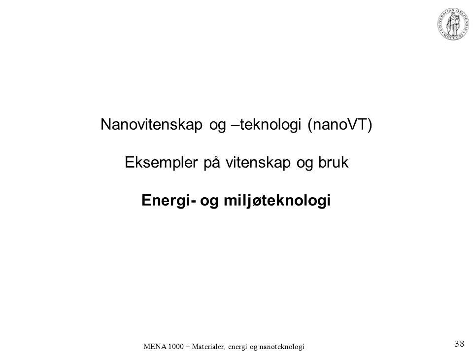 Nanovitenskap og –teknologi (nanoVT) Eksempler på vitenskap og bruk Energi- og miljøteknologi MENA 1000 – Materialer, energi og nanoteknologi 38