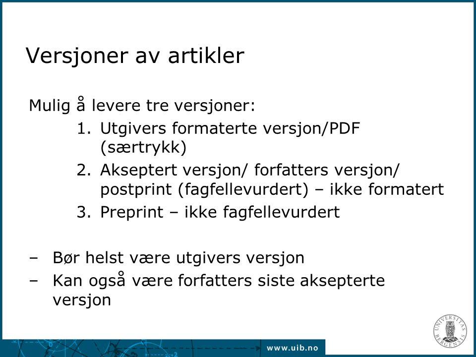 Versjoner av artikler Mulig å levere tre versjoner: 1.Utgivers formaterte versjon/PDF (særtrykk) 2.Akseptert versjon/ forfatters versjon/ postprint (fagfellevurdert) – ikke formatert 3.Preprint – ikke fagfellevurdert –Bør helst være utgivers versjon –Kan også være forfatters siste aksepterte versjon